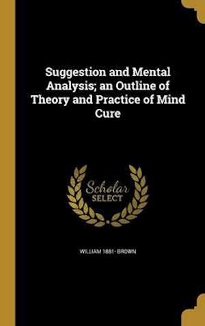 Suggestion and Mental Analysis; An Outline of Theory and Practice of Mind Cure af William 1881- Brown