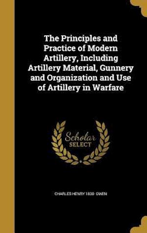 Bog, hardback The Principles and Practice of Modern Artillery, Including Artillery Material, Gunnery and Organization and Use of Artillery in Warfare af Charles Henry 1830- Owen