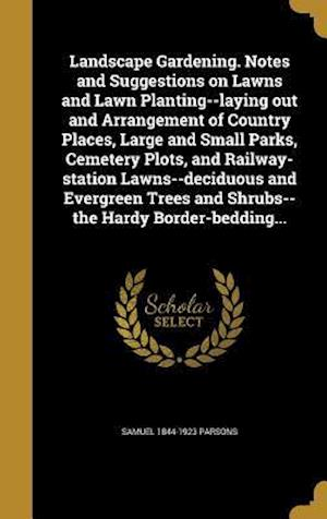 Landscape Gardening. Notes and Suggestions on Lawns and Lawn Planting--Laying Out and Arrangement of Country Places, Large and Small Parks, Cemetery P af Samuel 1844-1923 Parsons