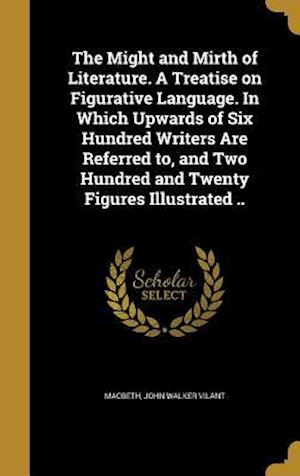 Bog, hardback The Might and Mirth of Literature. a Treatise on Figurative Language. in Which Upwards of Six Hundred Writers Are Referred To, and Two Hundred and Twe