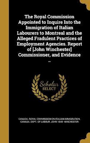 Bog, hardback The Royal Commission Appointed to Inquire Into the Immigration of Italian Labourers to Montreal and the Alleged Fradulent Practices of Employment Agen af John 1849- Winchester