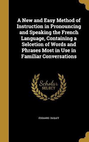 Bog, hardback A   New and Easy Method of Instruction in Pronouncing and Speaking the French Language, Containing a Selcetion of Words and Phrases Most in Use in Fam af Edouard Duquet