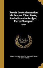 Proces de Condamnation de Jeanne D'Arc. Texte, Traduction Et Notes [Par] Pierre Champion; Tome 1 af Pierre 1880-1942 Champion