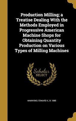 Bog, hardback Production Milling; A Treatise Dealing with the Methods Employed in Progressive American Machine Shops for Obtaining Quantity Production on Various Ty