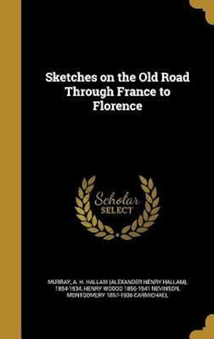 Sketches on the Old Road Through France to Florence af Montgomery 1857-1936 Carmichael, Henry Woodd 1856-1941 Nevinson