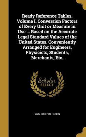 Ready Reference Tables. Volume I. Conversion Factors of Every Unit or Measure in Use ... Based on the Accurate Legal Standard Values of the United Sta af Carl 1860-1926 Hering