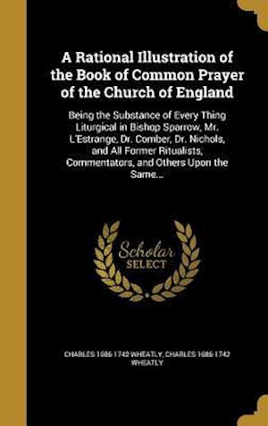 Bog, hardback A   Rational Illustration of the Book of Common Prayer of the Church of England af Charles 1686-1742 Wheatly