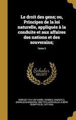 Le Droit Des Gens; Ou, Principes de La Loi Naturelle, Appliques a la Conduite Et Aux Affaires Des Nations Et Des Souverains;; Tome 3 af Emer De 1714-1767 Vattel