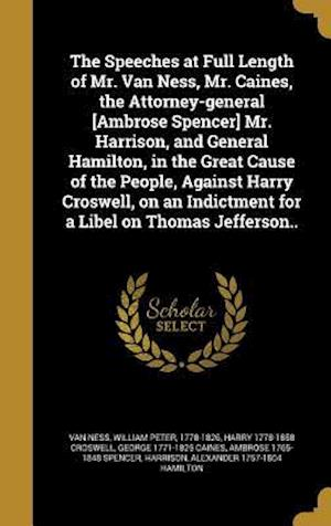 The Speeches at Full Length of Mr. Van Ness, Mr. Caines, the Attorney-General [Ambrose Spencer] Mr. Harrison, and General Hamilton, in the Great Cause af George 1771-1825 Caines, Harry 1778-1858 Croswell
