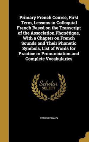 Bog, hardback Primary French Course, First Term, Lessons in Colloquial French Based on the Transcript of the Association Phonetique, with a Chapter on French Sounds af Otto Siepmann