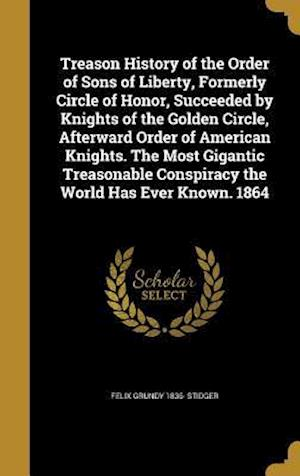 Bog, hardback Treason History of the Order of Sons of Liberty, Formerly Circle of Honor, Succeeded by Knights of the Golden Circle, Afterward Order of American Knig af Felix Grundy 1836- Stidger