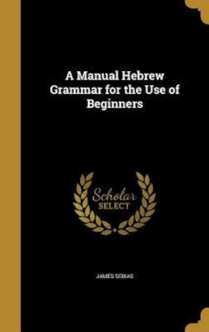 Bog, hardback A Manual Hebrew Grammar for the Use of Beginners af James Seixas