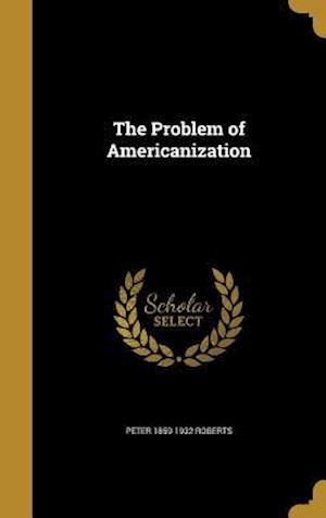 The Problem of Americanization af Peter 1859-1932 Roberts