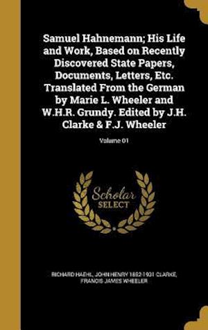 Samuel Hahnemann; His Life and Work, Based on Recently Discovered State Papers, Documents, Letters, Etc. Translated from the German by Marie L. Wheele af John Henry 1852-1931 Clarke, Richard Haehl, Francis James Wheeler