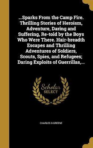 Bog, hardback ...Sparks from the Camp Fire. Thrilling Stories of Heroism, Adventure, Daring and Suffering, Re-Told by the Boys Who Were There. Hair-Breadth Escapes af Charles S. Greene