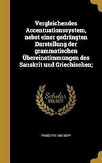 Vergleichendes Accentuationssystem, Nebst Einer Gedrangten Darstellung Der Grammatischen Ubereinstimmungen Des Sanskrit Und Griechischen; af Franz 1791-1867 Bopp