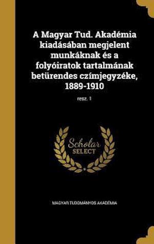 Bog, hardback A Magyar Tud. Akademia Kiadasaban Megjelent Munkaknak Es a Folyoiratok Tartalmanak Beturendes Czimjegyzeke, 1889-1910; Resz. 1