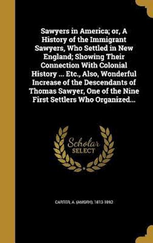 Bog, hardback Sawyers in America; Or, a History of the Immigrant Sawyers, Who Settled in New England; Showing Their Connection with Colonial History ... Etc., Also,