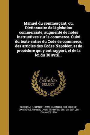 Bog, paperback Manuel Du Commercant; Ou, Dictionnaire de Legislation Commerciale, Augmente de Notes Instructives Sur Le Commerce. Suivi Du Texte Entier Du Code de Co