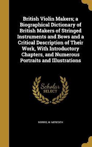 Bog, hardback British Violin Makers; A Biographical Dictionary of British Makers of Stringed Instruments and Bows and a Critical Description of Their Work, with Int