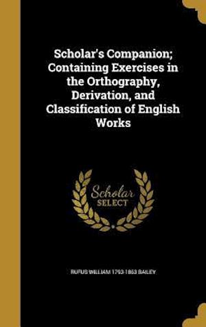 Scholar's Companion; Containing Exercises in the Orthography, Derivation, and Classification of English Works af Rufus William 1793-1863 Bailey