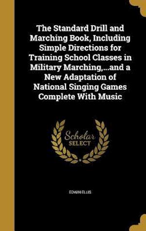 Bog, hardback The Standard Drill and Marching Book, Including Simple Directions for Training School Classes in Military Marching, ...and a New Adaptation of Nationa af Edwin Ellis
