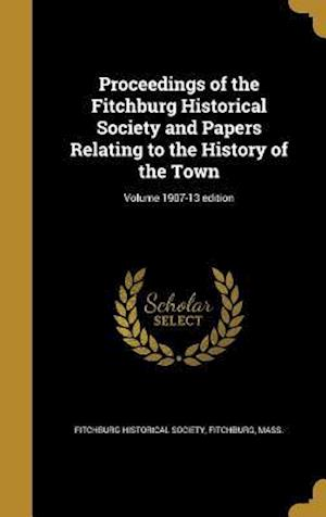Bog, hardback Proceedings of the Fitchburg Historical Society and Papers Relating to the History of the Town; Volume 1907-13 Edition