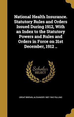 National Health Insurance. Statutory Rules and Orders Issued During 1912, with an Index to the Statutory Powers and Rules and Orders in Force on 31st af Alexander 1857-1942 Pulling