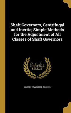 Shaft Governors, Centrifugal and Inertia; Simple Methods for the Adjustment of All Classes of Shaft Governors af Hubert Edwin 1872- Collins