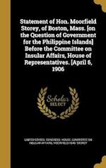 Statement of Hon. Moorfield Storey, of Boston, Mass. [On the Question of Government for the Philippine Islands] Before the Committee on Insular Affair af Moorfield 1845- Storey