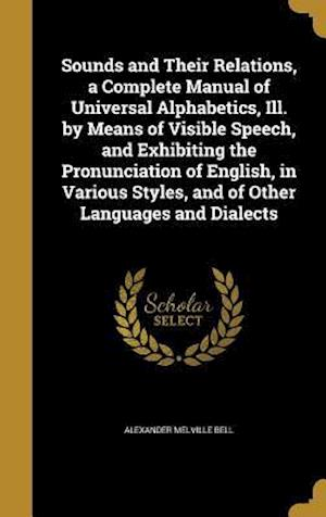 Bog, hardback Sounds and Their Relations, a Complete Manual of Universal Alphabetics, Ill. by Means of Visible Speech, and Exhibiting the Pronunciation of English, af Alexander Melville Bell