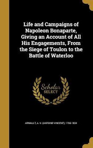 Bog, hardback Life and Campaigns of Napoleon Bonaparte, Giving an Account of All His Engagements, from the Siege of Toulon to the Battle of Waterloo