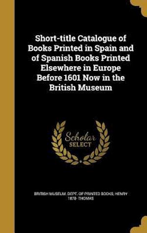 Bog, hardback Short-Title Catalogue of Books Printed in Spain and of Spanish Books Printed Elsewhere in Europe Before 1601 Now in the British Museum af Henry 1878- Thomas