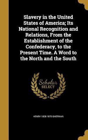 Slavery in the United States of America; Its National Recognition and Relations, from the Establishment of the Confederacy, to the Present Time. a Wor af Henry 1808-1879 Sherman
