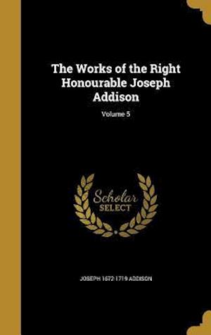 Bog, hardback The Works of the Right Honourable Joseph Addison; Volume 5 af Joseph 1672-1719 Addison