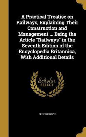 Bog, hardback A   Practical Treatise on Railways, Explaining Their Construction and Management ... Being the Article Railways in the Seventh Edition of the Encyclop af Peter Lecount