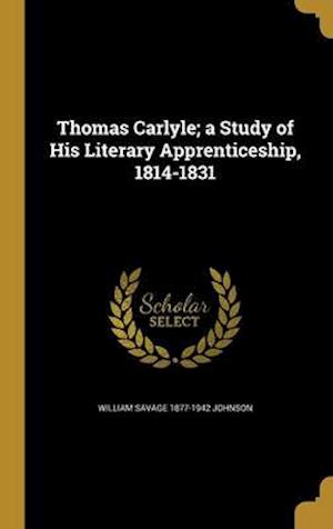 Thomas Carlyle; A Study of His Literary Apprenticeship, 1814-1831 af William Savage 1877-1942 Johnson