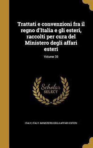 Bog, hardback Trattati E Convenzioni Fra Il Regno D'Italia E Gli Esteri, Raccolti Per Cura del Ministero Degli Affari Esteri; Volume 30