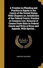 A   Treatise on Pleading and Practice in Equity in the Courts of the United States; With Chapters on Jurisdiction of the Federal Courts, Practice at C af Roger 1857-1924 Foster