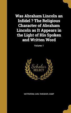 Bog, hardback Was Abraham Lincoln an Infidel ? the Religious Character of Abraham Lincoln as It Appears in the Light of His Spoken and Written Word; Volume 1