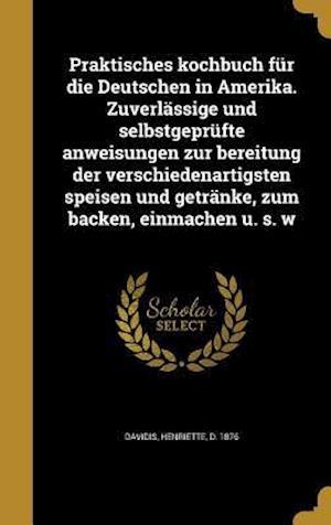 Bog, hardback Praktisches Kochbuch Fur Die Deutschen in Amerika. Zuverlassige Und Selbstgeprufte Anweisungen Zur Bereitung Der Verschiedenartigsten Speisen Und Getr