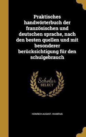 Praktisches Handworterbuch Der Franzosischen Und Deutschen Sprache, Nach Den Besten Quellen Und Mit Besonderer Berucksichtigung Fur Den Schulgebrauch af Heinrich August Manitius
