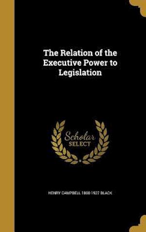 The Relation of the Executive Power to Legislation af Henry Campbell 1860-1927 Black