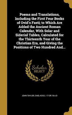 Bog, hardback Poems and Translations, Including the First Four Books of Ovid's Fasti; To Which Are Added the Ancient Roman Calendar, with Solar and Siderial Tables, af John Taylor