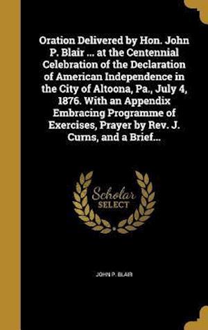 Bog, hardback Oration Delivered by Hon. John P. Blair ... at the Centennial Celebration of the Declaration of American Independence in the City of Altoona, Pa., Jul af John P. Blair