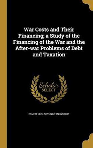 Bog, hardback War Costs and Their Financing; A Study of the Financing of the War and the After-War Problems of Debt and Taxation af Ernest Ludlow 1870-1958 Bogart