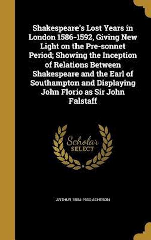 Bog, hardback Shakespeare's Lost Years in London 1586-1592, Giving New Light on the Pre-Sonnet Period; Showing the Inception of Relations Between Shakespeare and th af Arthur 1864-1930 Acheson