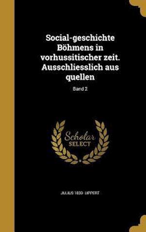 Bog, hardback Social-Geschichte Bohmens in Vorhussitischer Zeit. Ausschliesslich Aus Quellen; Band 2 af Julius 1839- Lippert