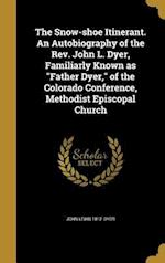The Snow-Shoe Itinerant. an Autobiography of the REV. John L. Dyer, Familiarly Known as Father Dyer, of the Colorado Conference, Methodist Episcopal C af John Lewis 1812- Dyer