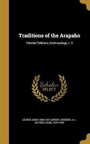 Traditions of the Arapaho; Volume Fieldiana, Anthropology, V. 5 af George Amos 1868-1931 Dorsey
